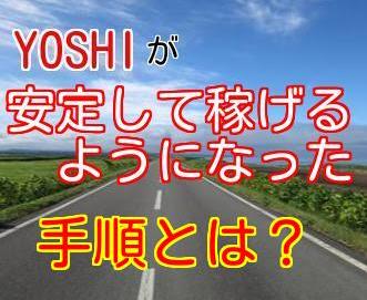 YOSHIがネットビジネスで安定して稼げるようになった手順